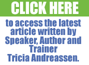 Click here to access the latest article written by Speaker, Author and Trainer Tricia Andreassen